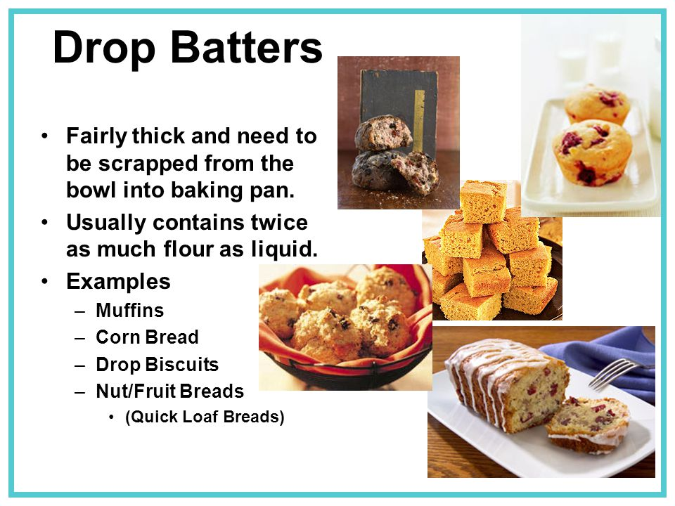 Drop Batters Fairly thick and need to be scrapped from the bowl into baking pan. Usually contains twice as much flour as liquid.
