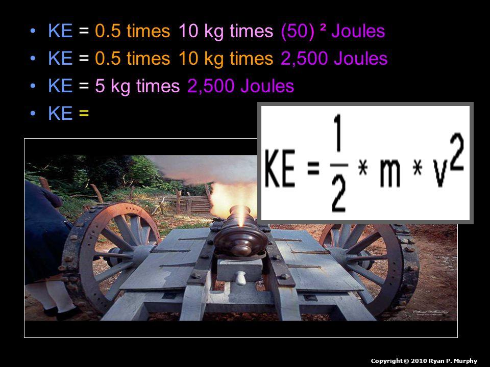 KE = 0.5 times 10 kg times (50) ² Joules