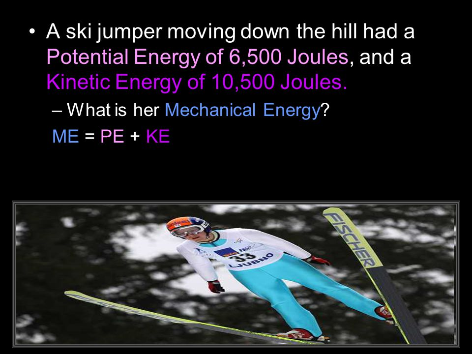 A ski jumper moving down the hill had a Potential Energy of 6,500 Joules, and a Kinetic Energy of 10,500 Joules.