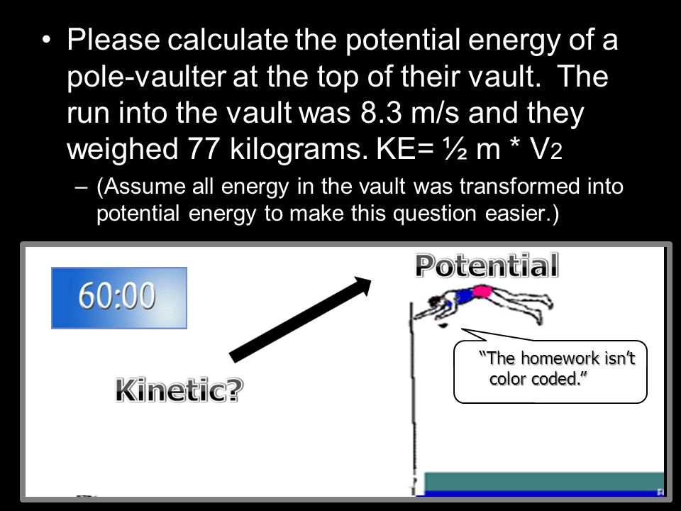 Please calculate the potential energy of a pole-vaulter at the top of their vault. The run into the vault was 8.3 m/s and they weighed 77 kilograms. KE= ½ m * V2