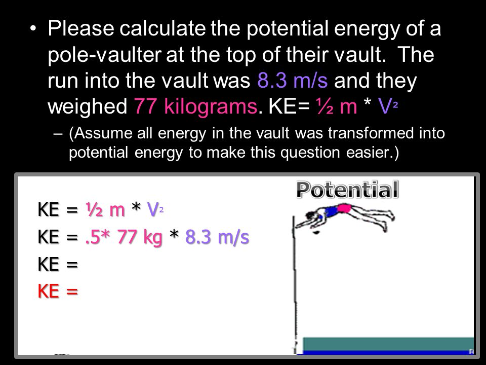 Please calculate the potential energy of a pole-vaulter at the top of their vault. The run into the vault was 8.3 m/s and they weighed 77 kilograms. KE= ½ m * V²