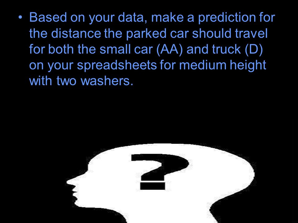 Based on your data, make a prediction for the distance the parked car should travel for both the small car (AA) and truck (D) on your spreadsheets for medium height with two washers.