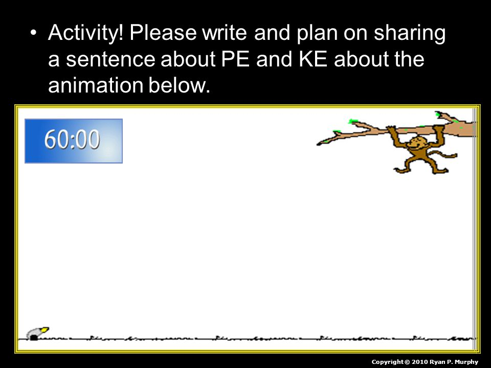 Activity! Please write and plan on sharing a sentence about PE and KE about the animation below.