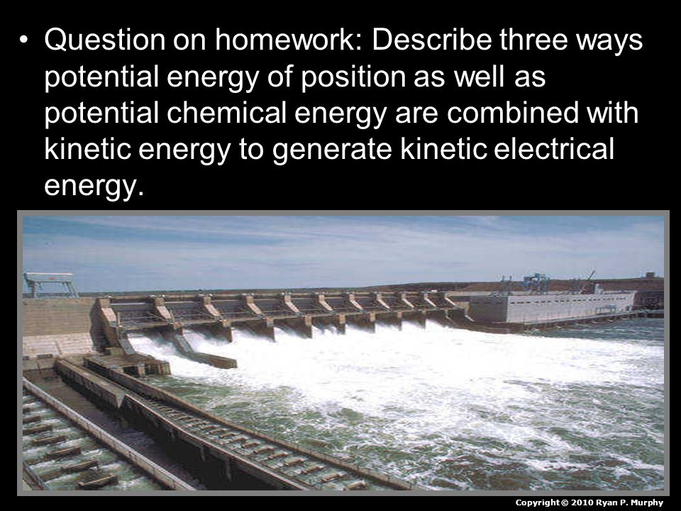 Question on homework: Describe three ways potential energy of position as well as potential chemical energy are combined with kinetic energy to generate kinetic electrical energy.