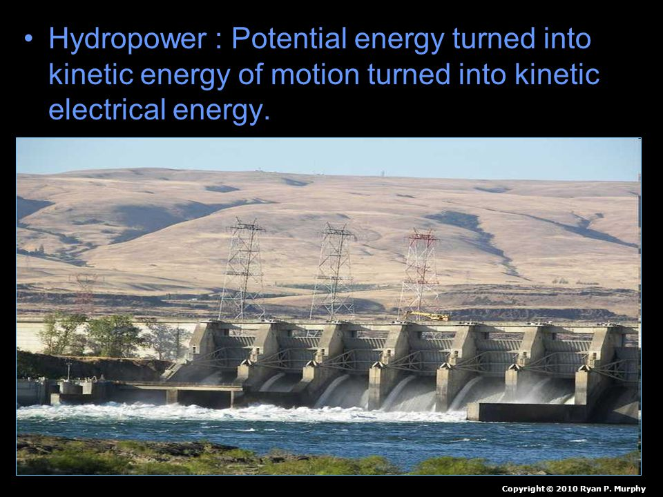Hydropower : Potential energy turned into kinetic energy of motion turned into kinetic electrical energy.