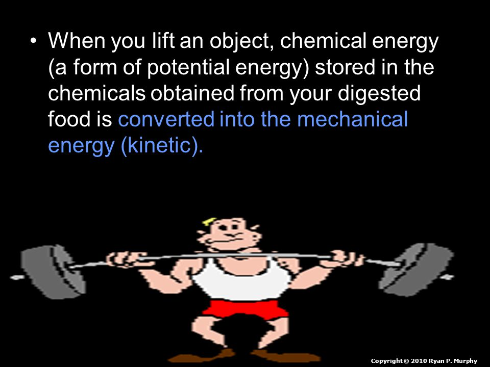 When you lift an object, chemical energy (a form of potential energy) stored in the chemicals obtained from your digested food is converted into the mechanical energy (kinetic). Which is then used to move your body. Heat is produced