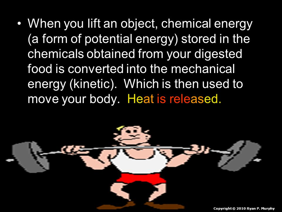 When you lift an object, chemical energy (a form of potential energy) stored in the chemicals obtained from your digested food is converted into the mechanical energy (kinetic). Which is then used to move your body. Heat is released.