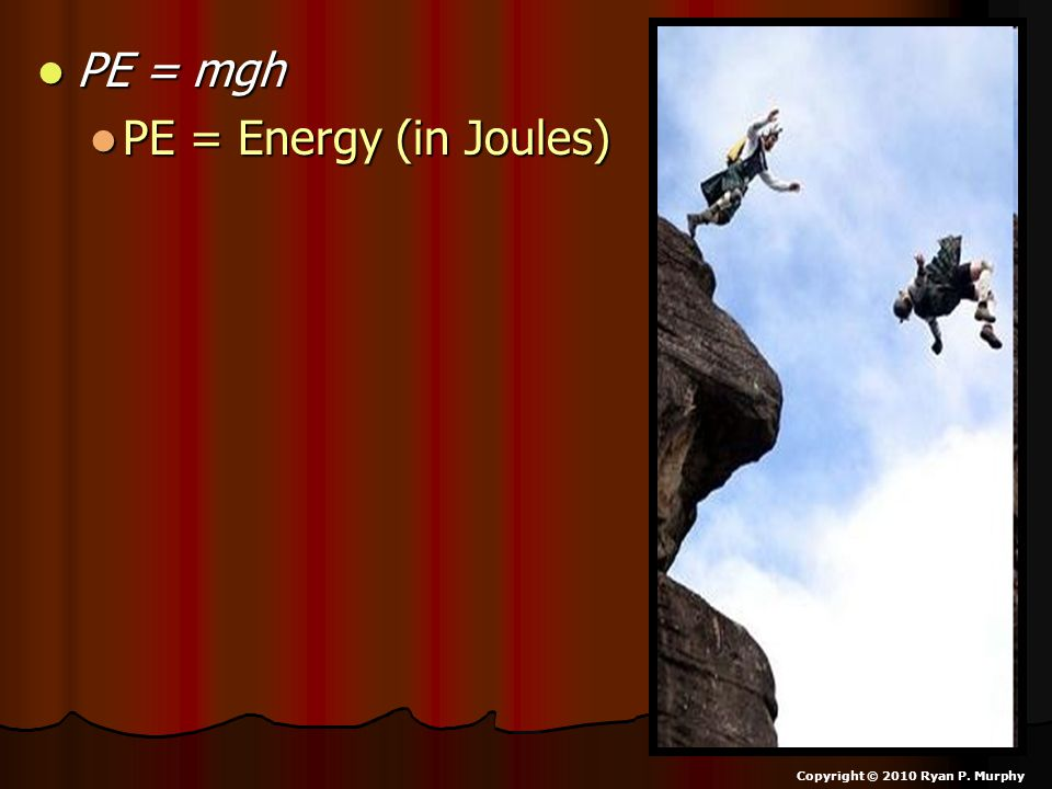 PE = mgh PE = Energy (in Joules) Copyright © 2010 Ryan P. Murphy