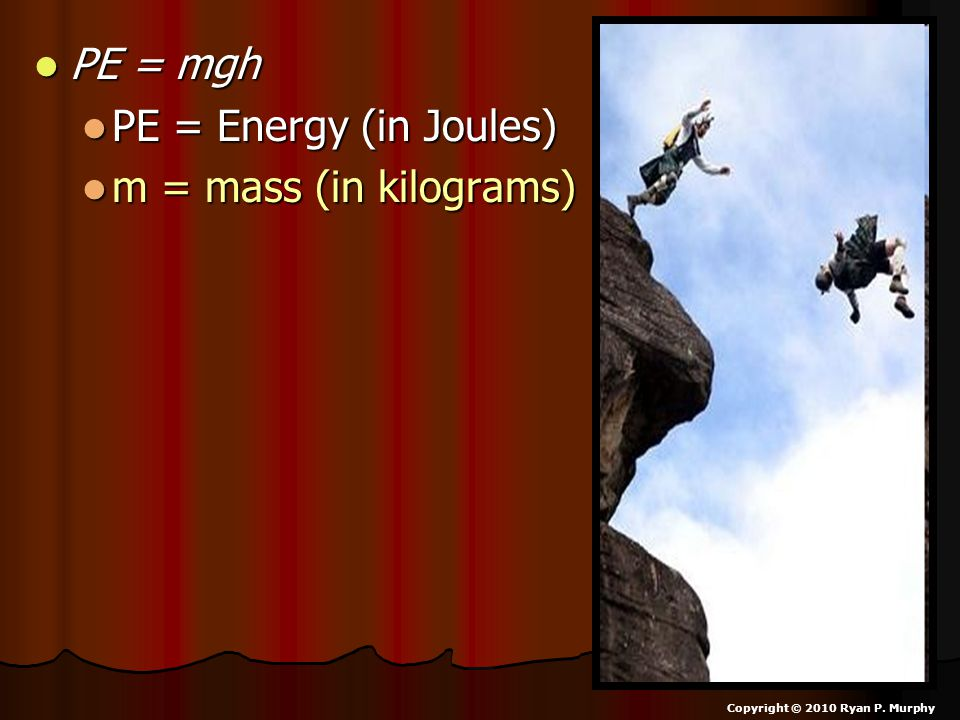 PE = mgh PE = Energy (in Joules) m = mass (in kilograms)