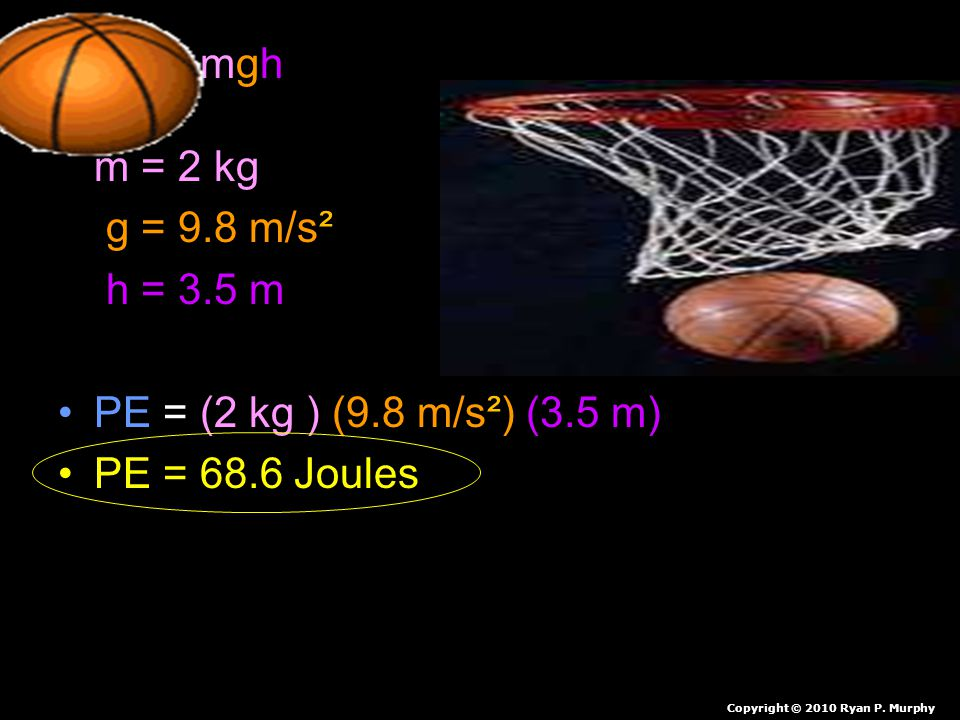 PE = mgh m = 2 kg g = 9.8 m/s². h = 3.5 m. PE = (2 kg ) (9.8 m/s²) (3.5 m) PE = 68.6 Joules.
