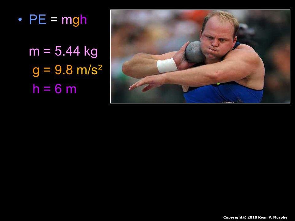 PE = mgh m = 5.44 kg g = 9.8 m/s² h = 6 m Copyright © 2010 Ryan P. Murphy