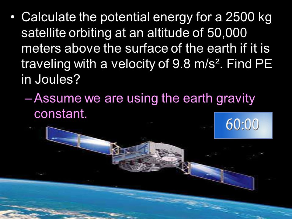 Calculate the potential energy for a 2500 kg satellite orbiting at an altitude of 50,000 meters above the surface of the earth if it is traveling with a velocity of 9.8 m/s². Find PE in Joules