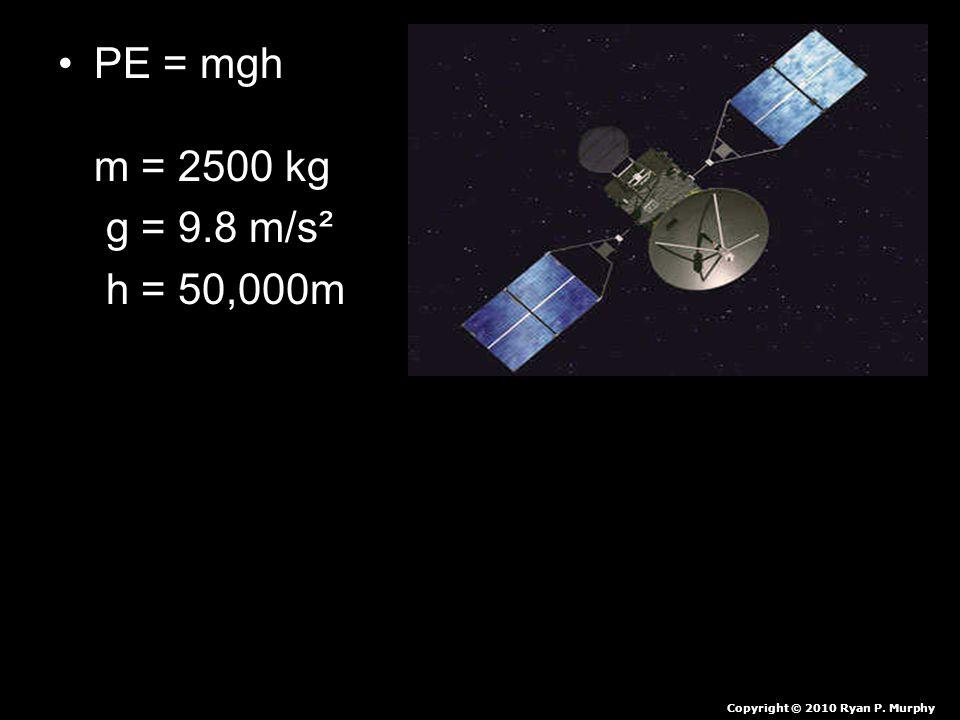 PE = mgh m = 2500 kg g = 9.8 m/s² h = 50,000m Copyright © 2010 Ryan P. Murphy