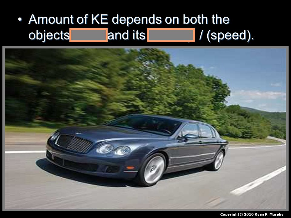Amount of KE depends on both the objects mass and its velocity / (speed).