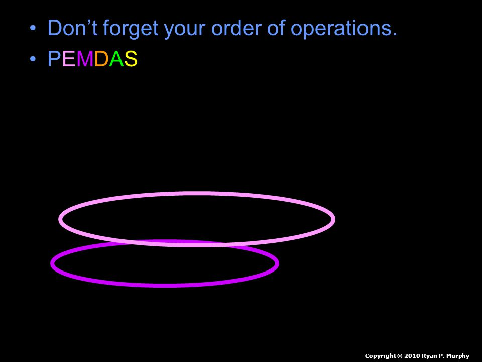 Don't forget your order of operations. PEMDAS