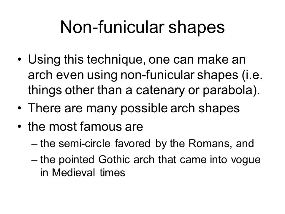 Non-funicular shapes Using this technique, one can make an arch even using non-funicular shapes (i.e. things other than a catenary or parabola).