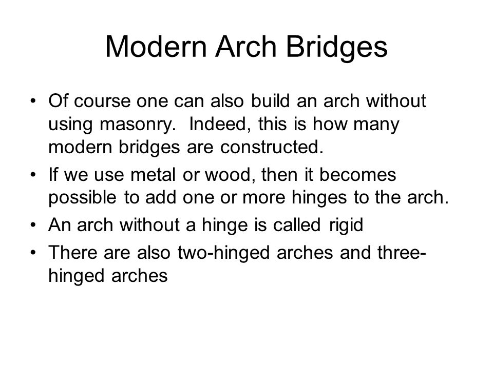 Modern Arch Bridges Of course one can also build an arch without using masonry. Indeed, this is how many modern bridges are constructed.