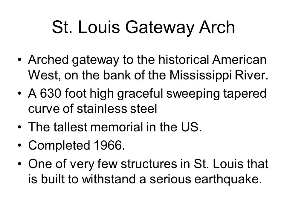 St. Louis Gateway Arch Arched gateway to the historical American West, on the bank of the Mississippi River.