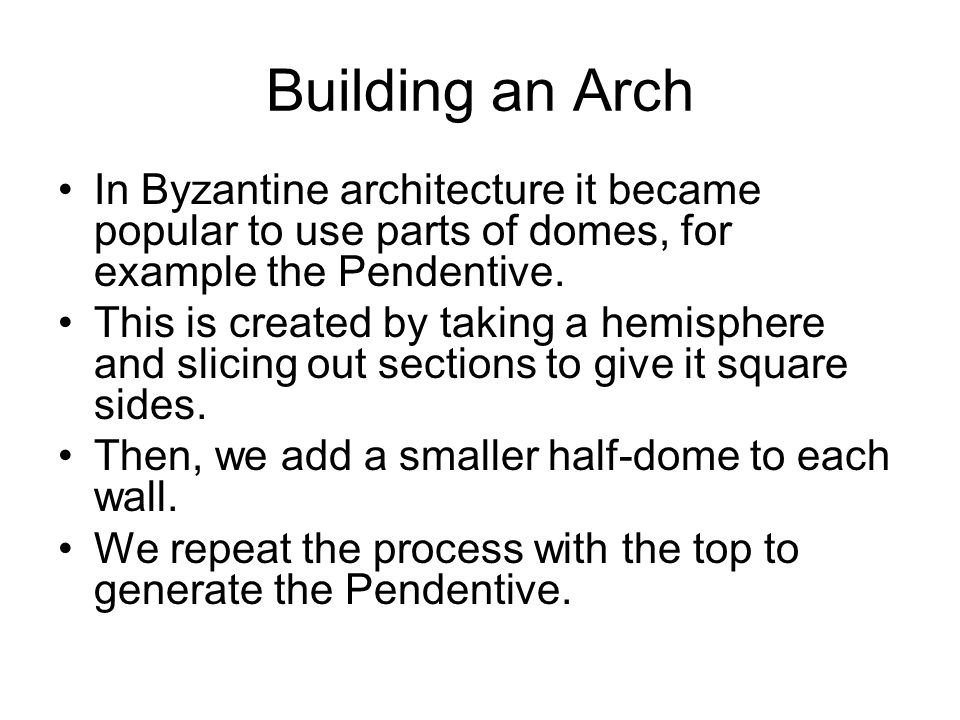 Building an Arch In Byzantine architecture it became popular to use parts of domes, for example the Pendentive.