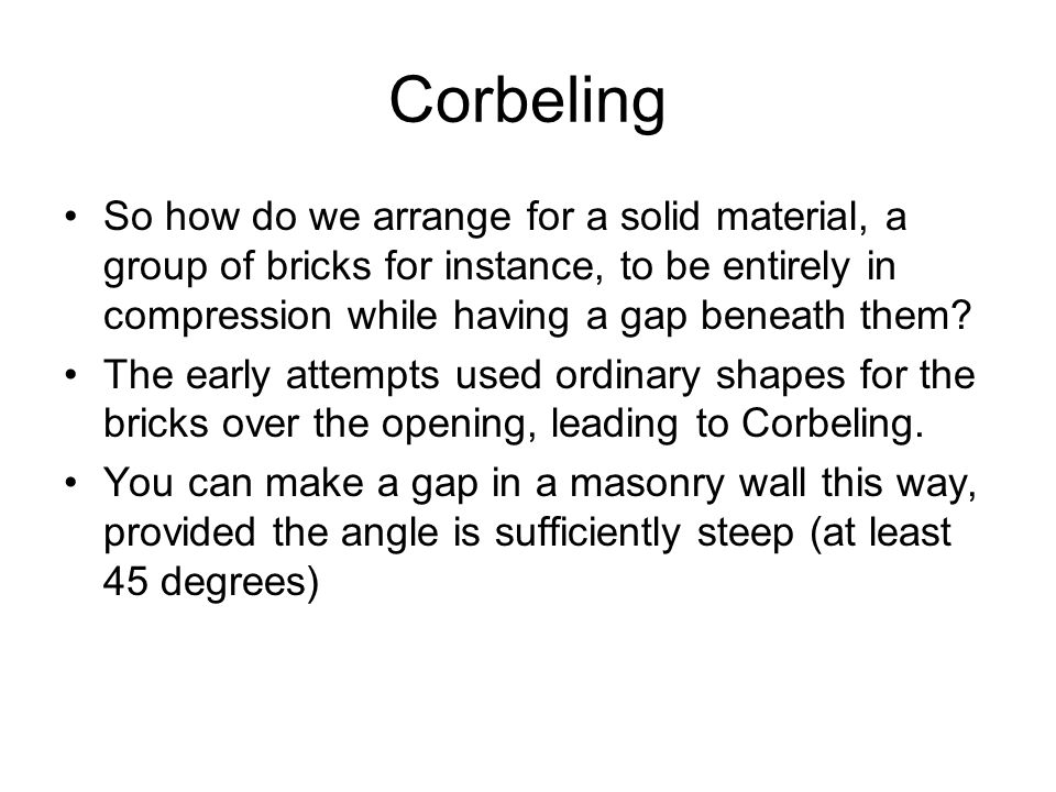 Corbeling So how do we arrange for a solid material, a group of bricks for instance, to be entirely in compression while having a gap beneath them