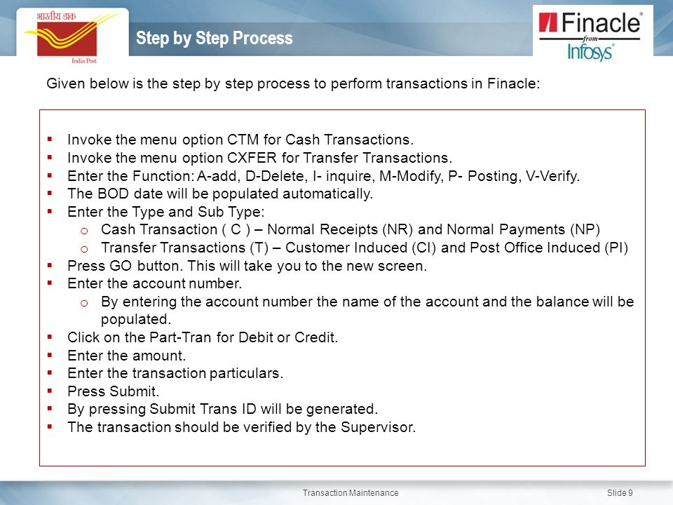 Step by Step Process Given below is the step by step process to perform transactions in Finacle: Invoke the menu option CTM for Cash Transactions.