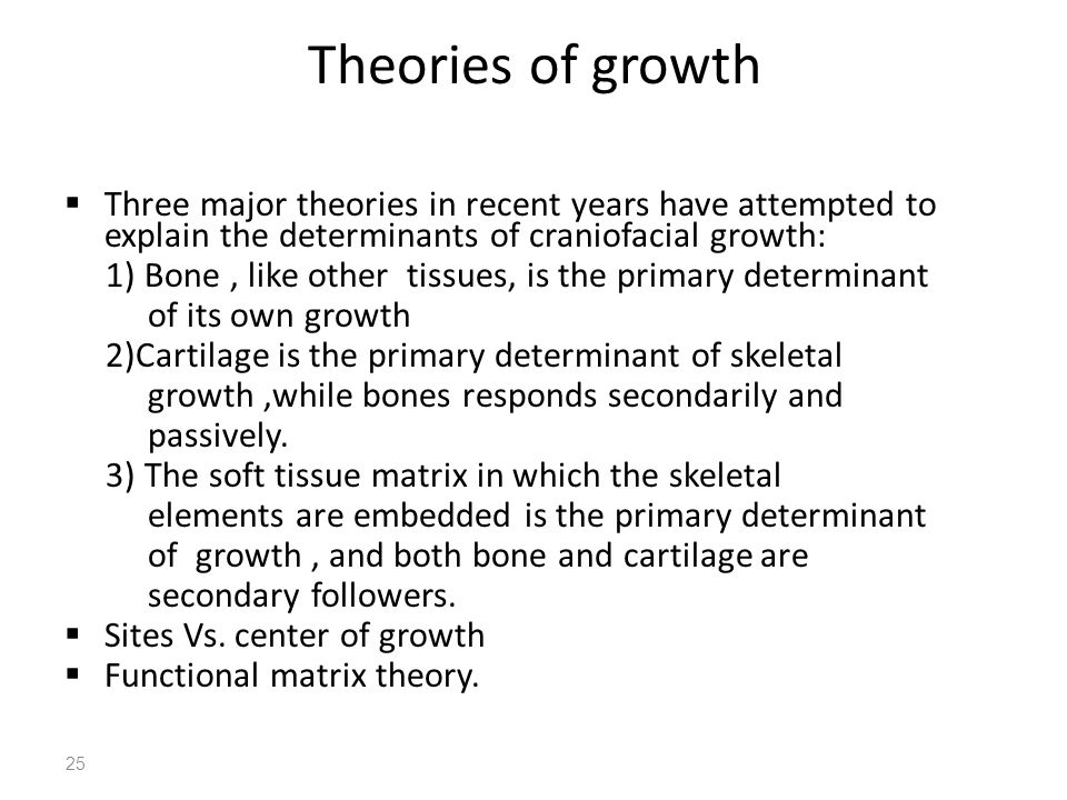 Theories of growth Three major theories in recent years have attempted to explain the determinants of craniofacial growth: