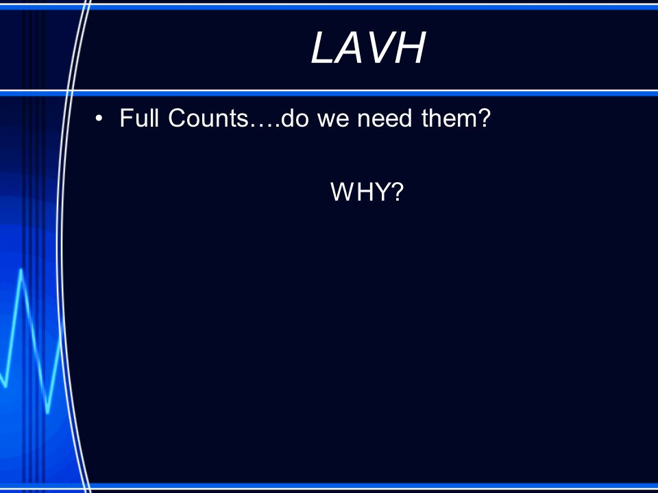 LAVH Full Counts….do we need them WHY
