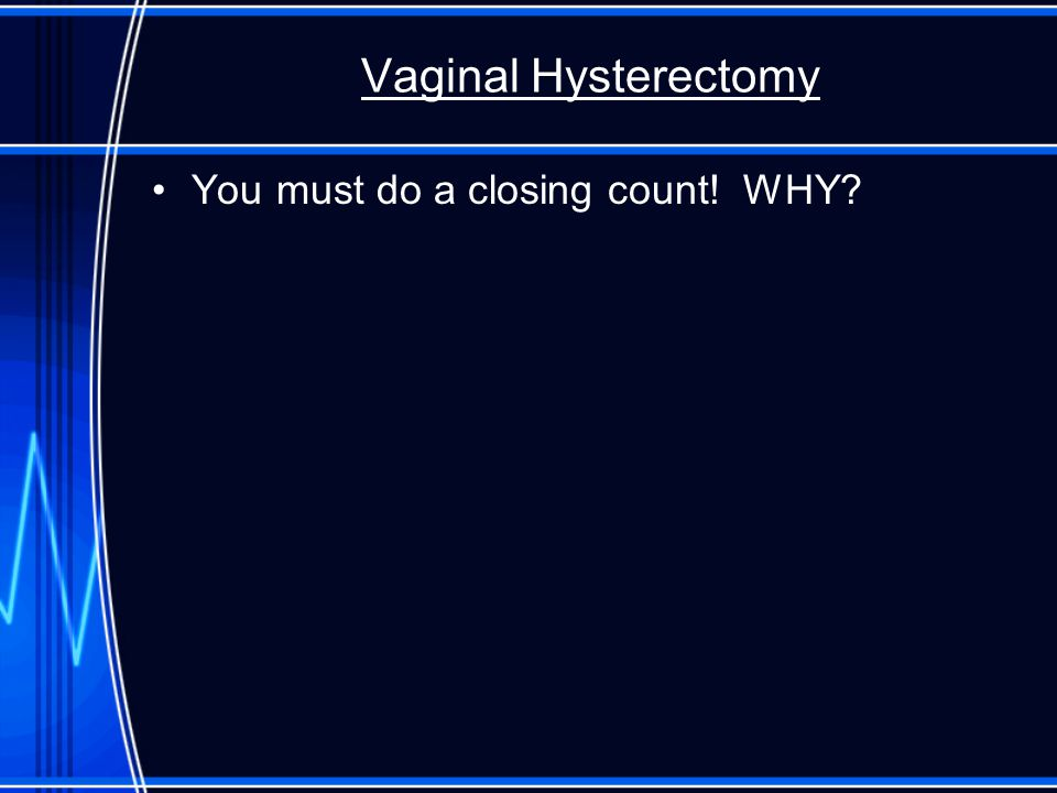 Vaginal Hysterectomy You must do a closing count! WHY
