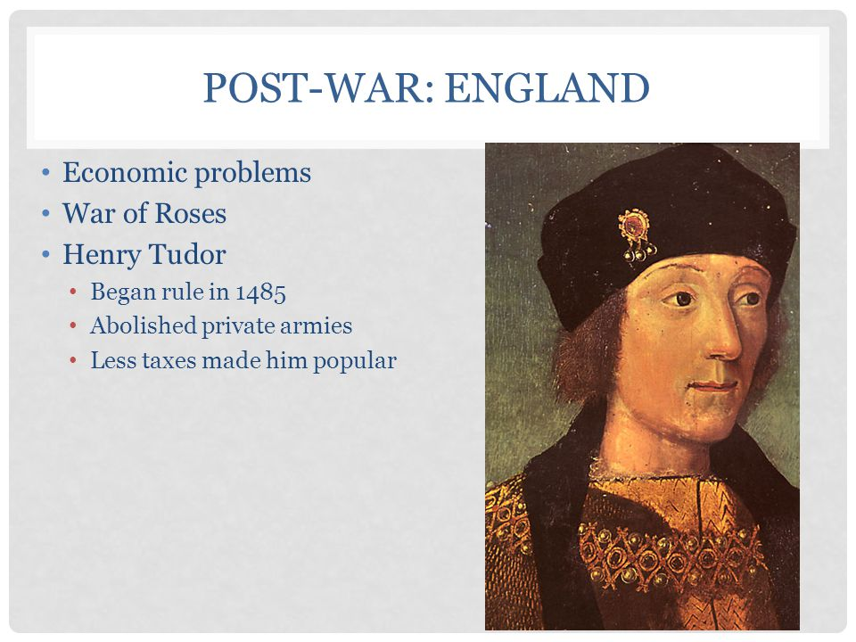 Post-War: England Economic problems War of Roses Henry Tudor
