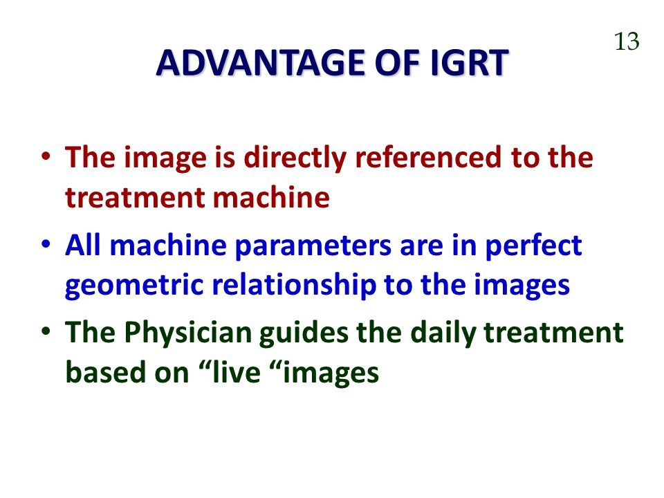 ADVANTAGE OF IGRT 13. The image is directly referenced to the treatment machine.