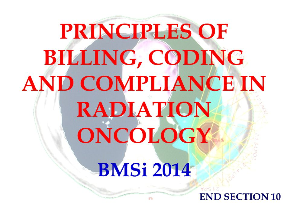 PRINCIPLES OF BILLING, CODING AND COMPLIANCE IN RADIATION ONCOLOGY