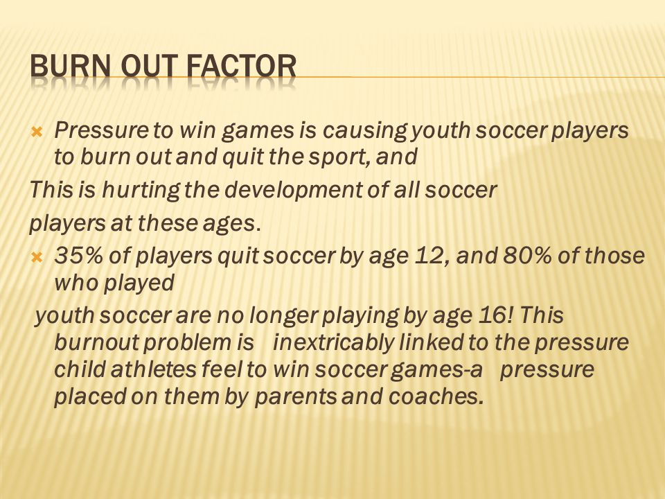 BURN OUT FACTOR Pressure to win games is causing youth soccer players to burn out and quit the sport, and.