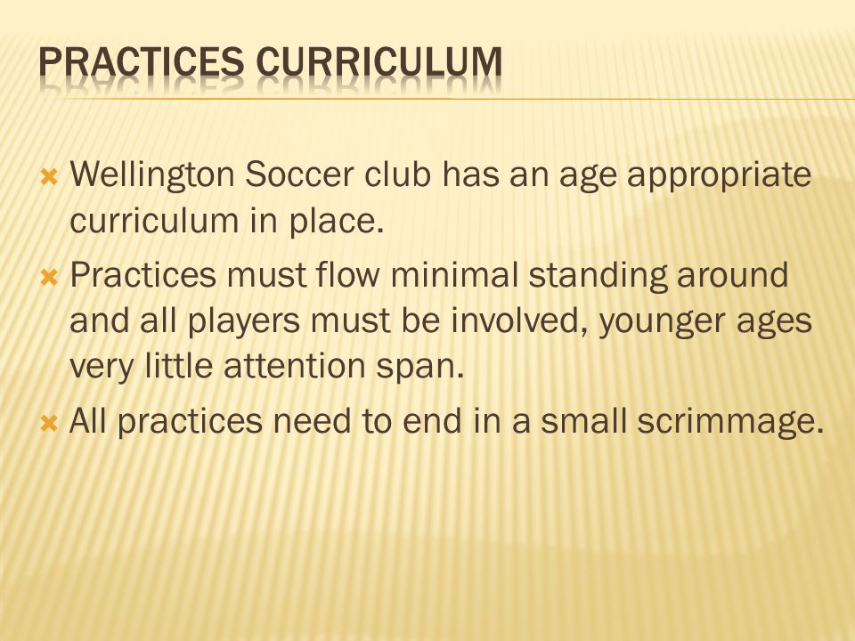 Practices Curriculum Wellington Soccer club has an age appropriate curriculum in place.