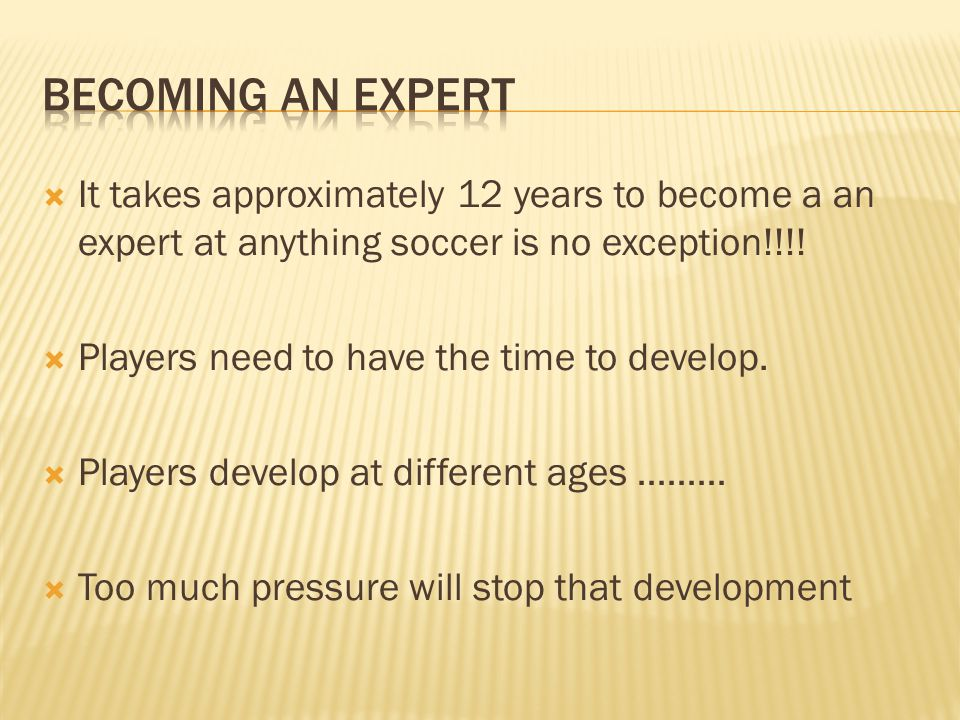 Becoming an expert It takes approximately 12 years to become a an expert at anything soccer is no exception!!!!