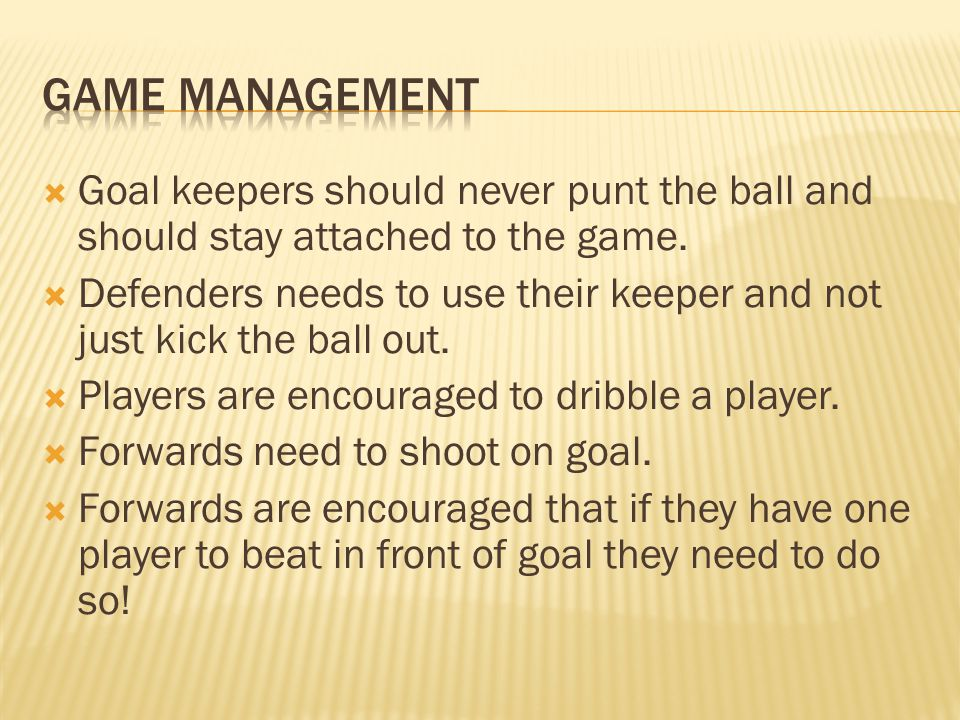 Game management Goal keepers should never punt the ball and should stay attached to the game.
