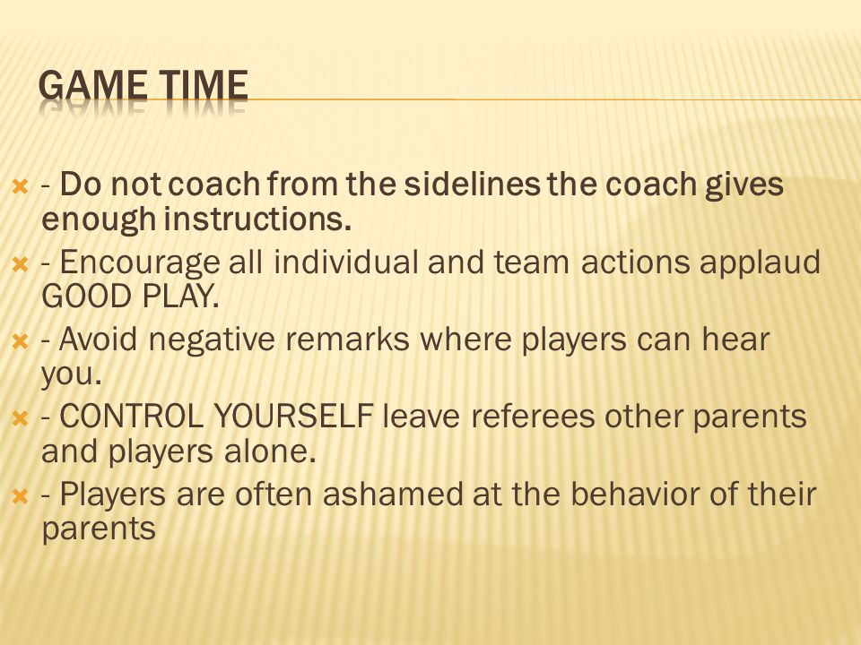 Game TIME - Do not coach from the sidelines the coach gives enough instructions. - Encourage all individual and team actions applaud GOOD PLAY.