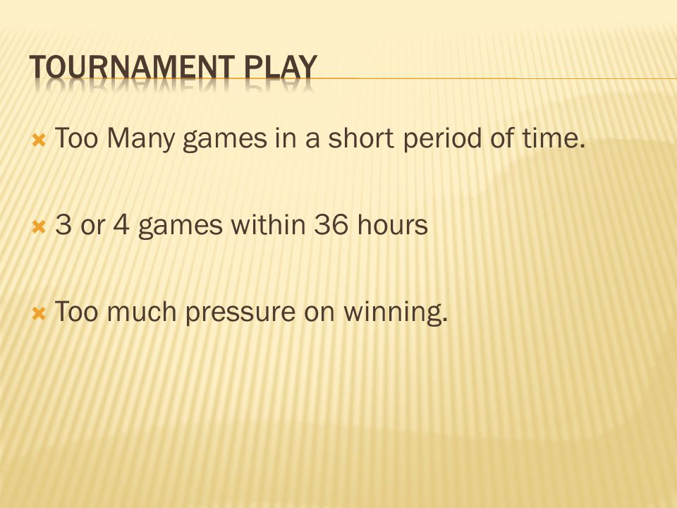 Tournament play Too Many games in a short period of time.