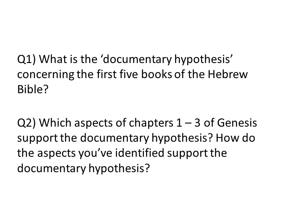 Q1) What is the 'documentary hypothesis' concerning the first five books of the Hebrew Bible.
