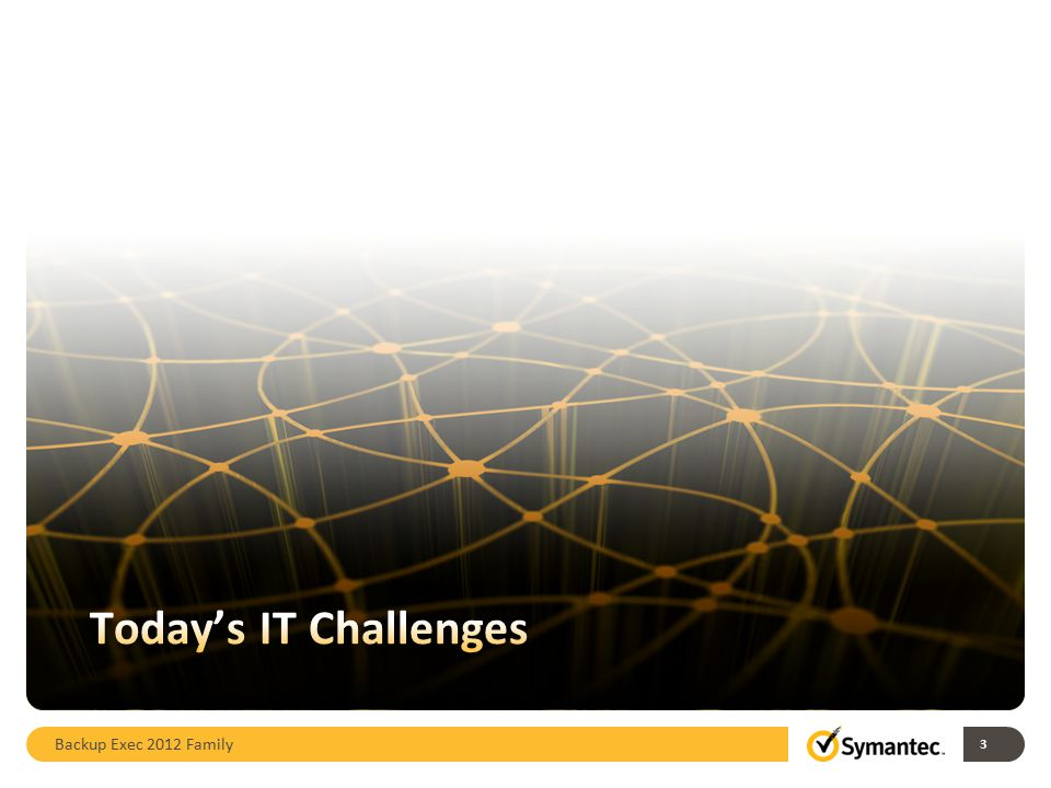 Today's IT Challenges Backup Exec 2012 Family 3