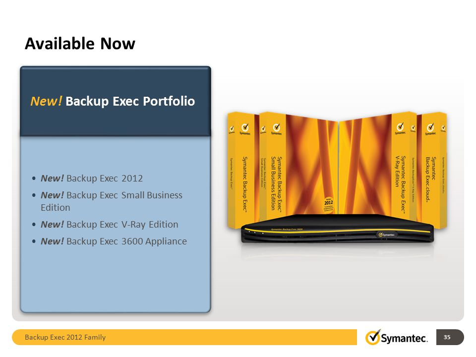 Available Now New! Backup Exec Portfolio New! Backup Exec 2012