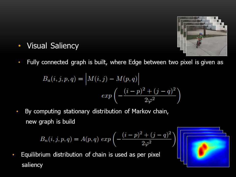 Visual Saliency Fully connected graph is built, where Edge between two pixel is given as. By computing stationary distribution of Markov chain,