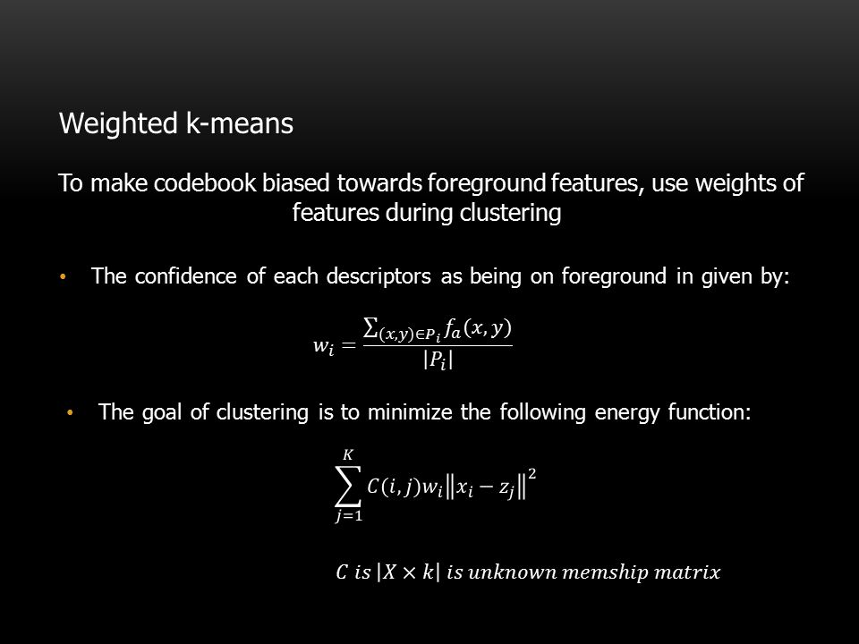 Weighted k-means To make codebook biased towards foreground features, use weights of features during clustering.
