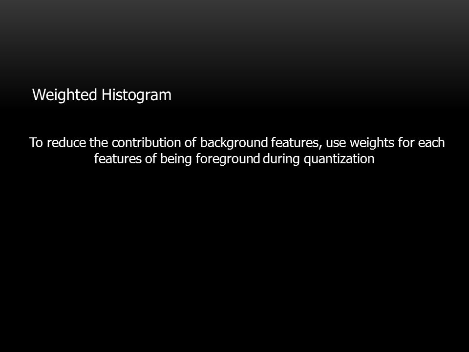 Weighted Histogram To reduce the contribution of background features, use weights for each features of being foreground during quantization.