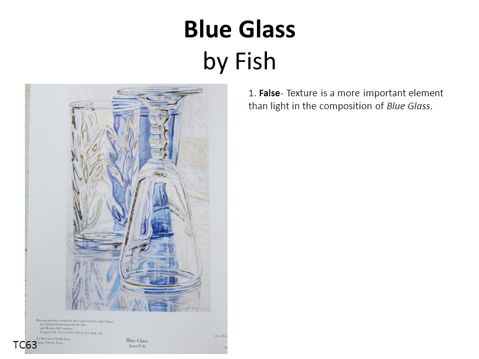Blue Glass by Fish 1. False- Texture is a more important element than light in the composition of Blue Glass.