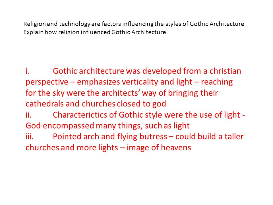 Religion and technology are factors influencing the styles of Gothic Architecture