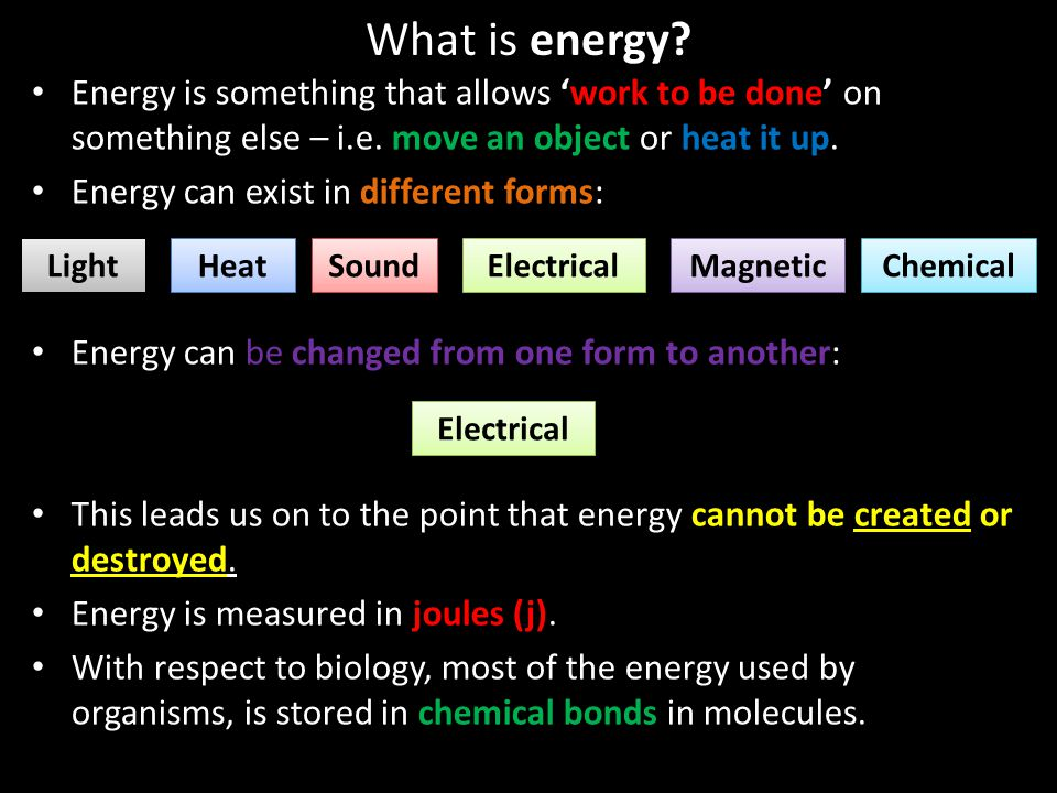 What is energy Energy is something that allows 'work to be done' on something else – i.e. move an object or heat it up.