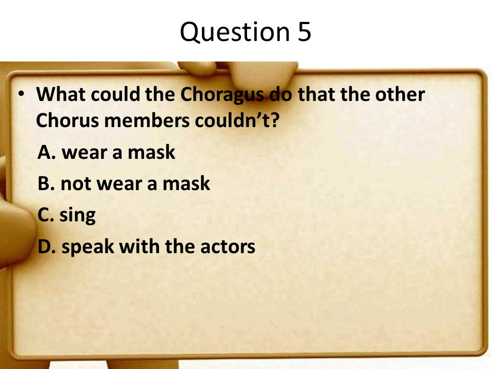 Question 5 What could the Choragus do that the other Chorus members couldn't A. wear a mask. B. not wear a mask.