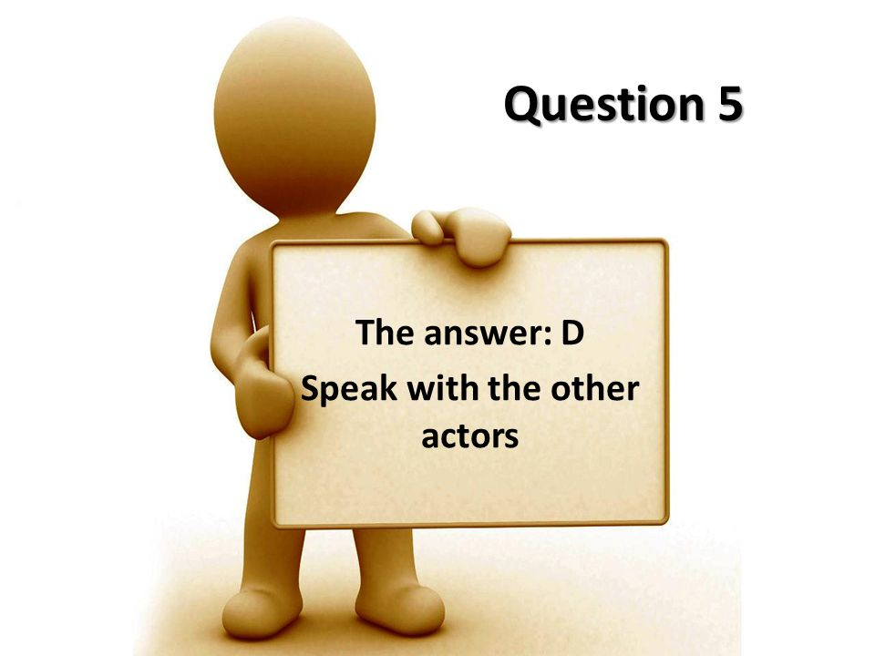 The answer: D Speak with the other actors