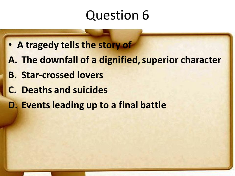 Question 6 A tragedy tells the story of