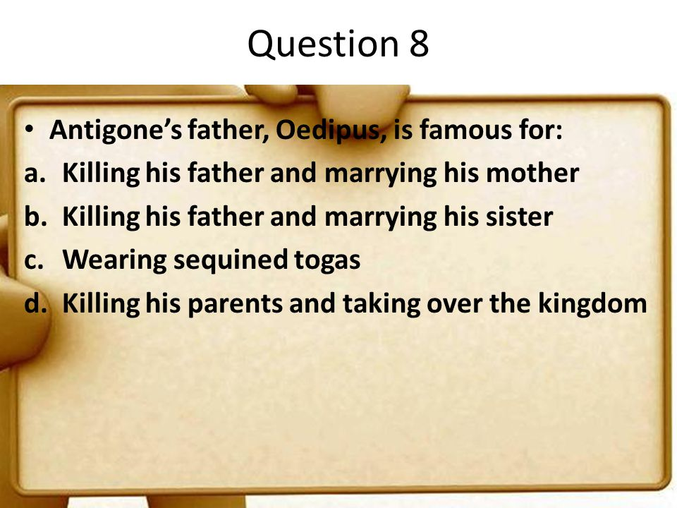 Question 8 Antigone's father, Oedipus, is famous for: